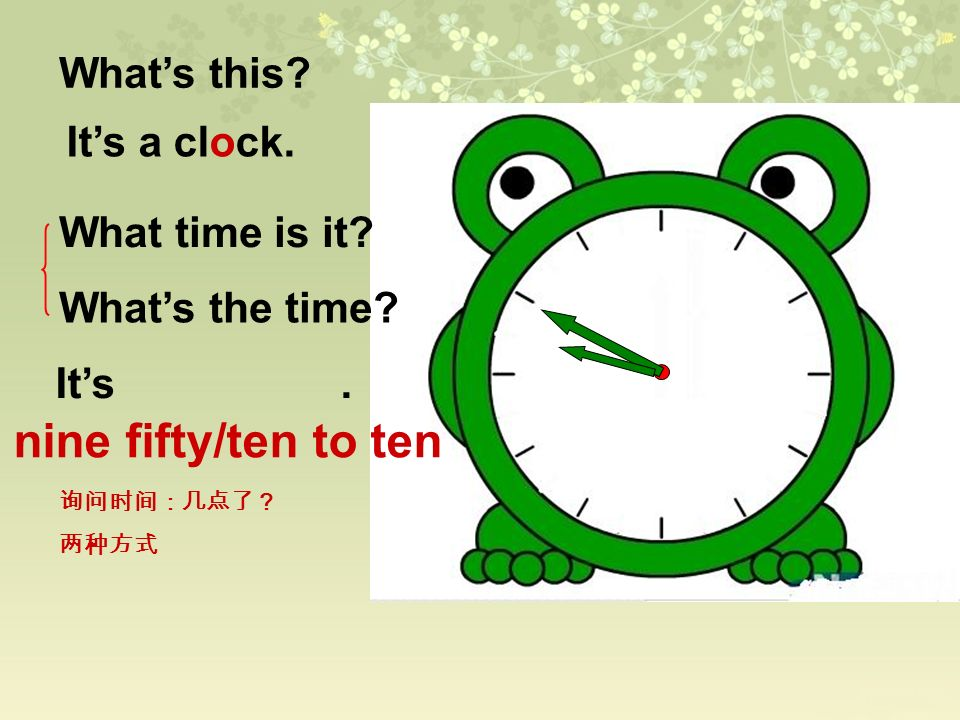 Whats this? Its a clock. What time is it? Whats the time? Its. nine fifty/ten to ten