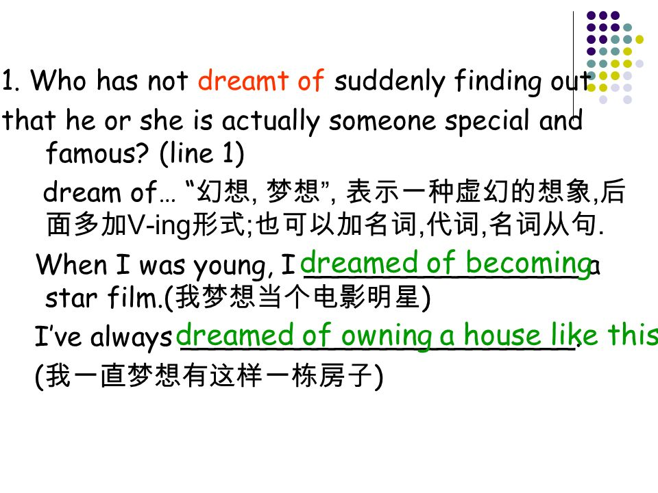 1. Who has not dreamt of suddenly finding out that he or she is actually someone special and famous? (line 1) dream of…,,, V-ing ;,,. When I was young