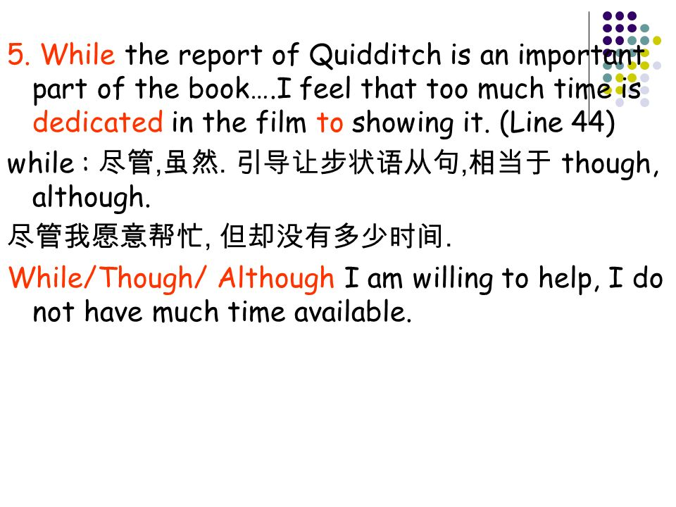 5. While the report of Quidditch is an important part of the book….I feel that too much time is dedicated in the film to showing it. (Line 44) while :