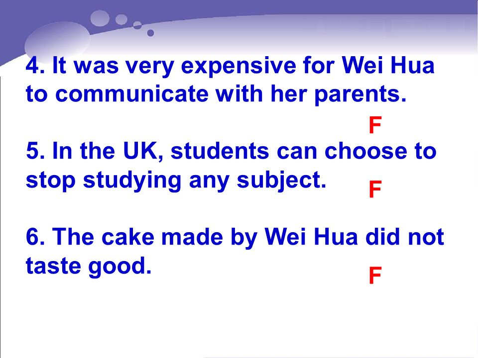 4. It was very expensive for Wei Hua to communicate with her parents. 5. In the UK, students can choose to stop studying any subject. 6. The cake made