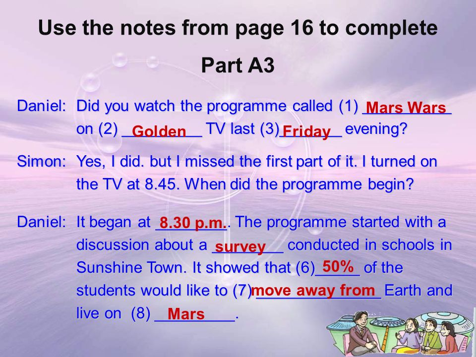 Use the notes from page 16 to complete Part A3 Daniel: Did you watch the programme called (1) __________ on (2) _________ TV last (3)_______ evening.