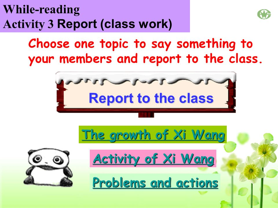 The growth of Xi Wang The growth of Xi Wang Activity of Xi Wang Activity of Xi Wang Problems and actions Problems and actions Report to the class Choose one topic to say something to your members and report to the class.