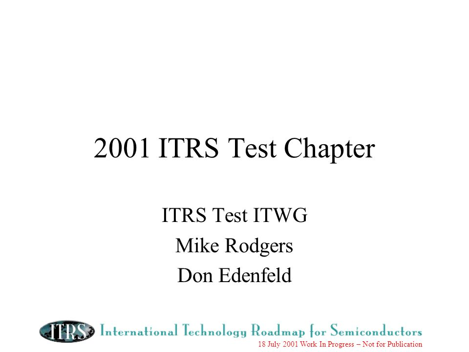 18 July 2001 Work In Progress – Not for Publication 2001 ITRS Test Chapter ITRS Test ITWG Mike Rodgers Don Edenfeld