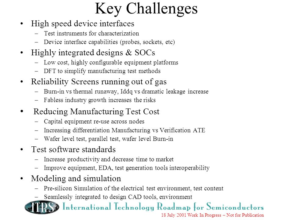 18 July 2001 Work In Progress – Not for Publication Key Challenges High speed device interfaces –Test instruments for characterization –Device interface capabilities (probes, sockets, etc) Highly integrated designs & SOCs –Low cost, highly configurable equipment platforms –DFT to simplify manufacturing test methods Reliability Screens running out of gas –Burn-in vs thermal runaway, Iddq vs dramatic leakage increase –Fabless industry growth increases the risks Reducing Manufacturing Test Cost –Capital equipment re-use across nodes –Increasing differentiation Manufacturing vs Verification ATE –Wafer level test, parallel test, wafer level Burn-in Test software standards –Increase productivity and decrease time to market –Improve equipment, EDA, test generation tools interoperability Modeling and simulation –Pre-silicon Simulation of the electrical test environment, test content –Seamlessly integrated to design CAD tools, environment