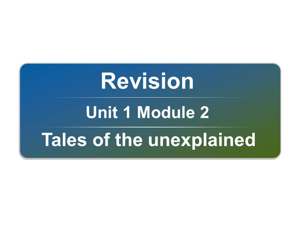 Unit 1 Module 2 Revision Tales of the unexplained