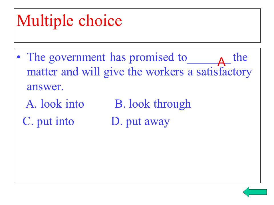Multiple choice The government has promised to_______ the matter and will give the workers a satisfactory answer.