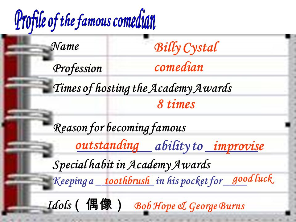 Name Profession Times of hosting the Academy Awards Reason for becoming famous Special habit in Academy Awards Idols Billy Cystal comedian 8 times __________ ability to _______ outstanding improvise Keeping a __________ in his pocket for ____toothbrush good luck Bob Hope & George Burns