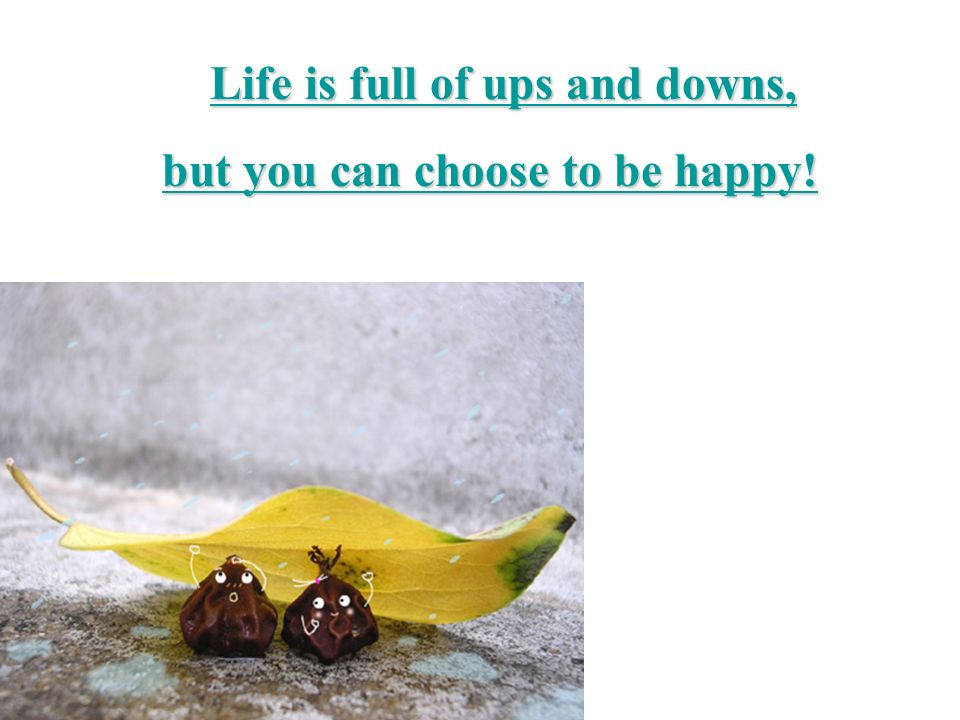 Life is full of ups and downs, Life is full of ups and downs,Life is full of ups and downs,Life is full of ups and downs, but you can choose to be happy.