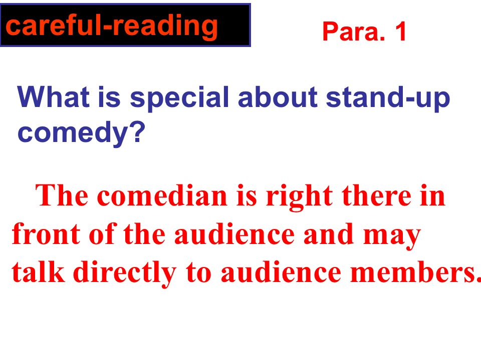 The comedian is right there in front of the audience and may talk directly to audience members.