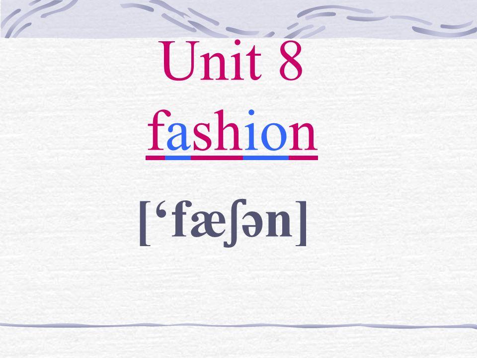 Unit 8 fashion [fæ ʃ ən]