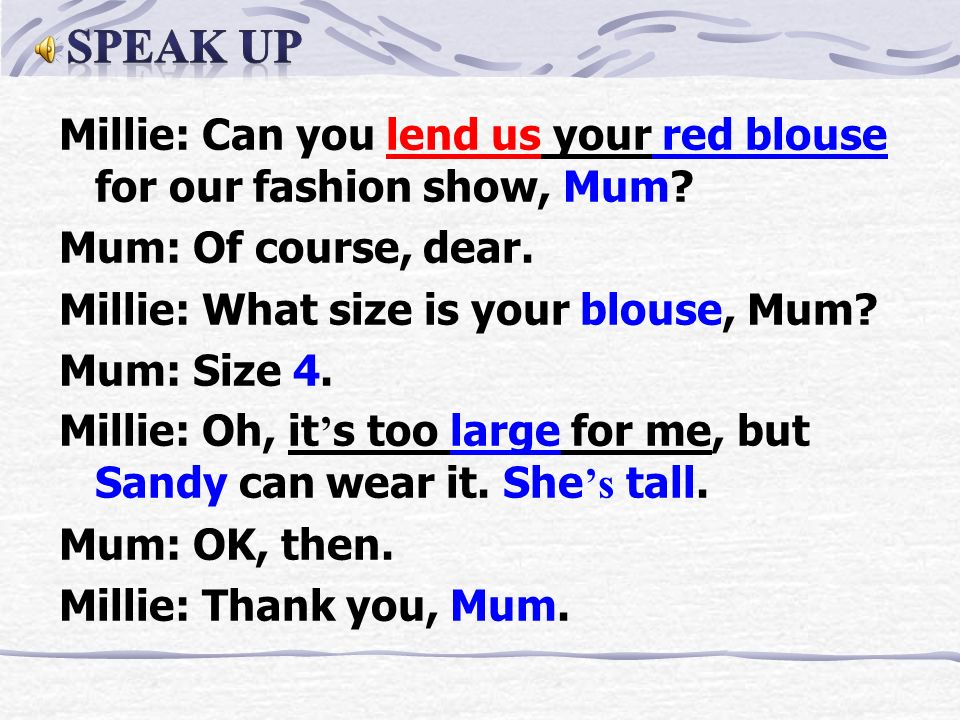 Millie: Can you lend us your red blouse for our fashion show, Mum.