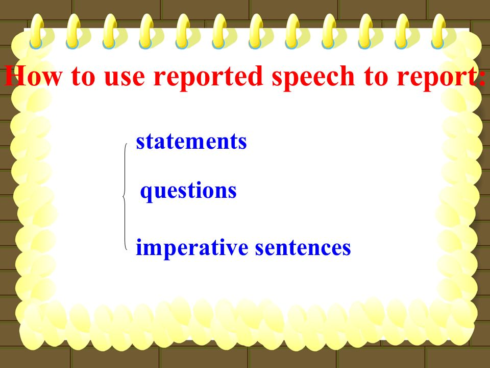 How to use reported speech to report: statements questions imperative sentences