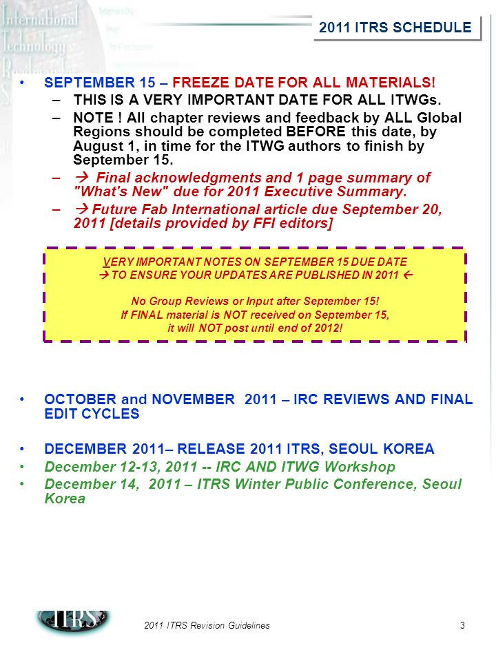 2011 ITRS Revision Guidelines3 SEPTEMBER 15 – FREEZE DATE FOR ALL MATERIALS! –THIS IS A VERY IMPORTANT DATE FOR ALL ITWGs. –NOTE ! All chapter reviews