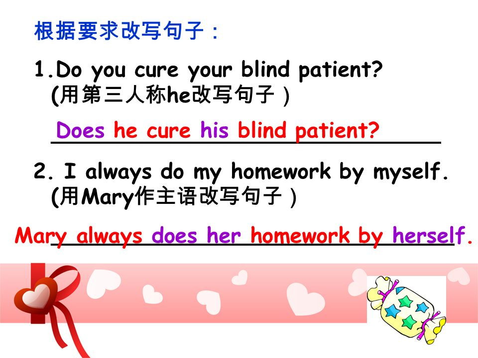 1.Do you cure your blind patient? ( he _____________________________ 2. I always do my homework by myself. ( Mary ______________________________ Does