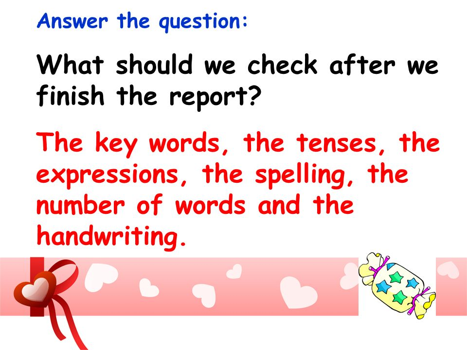 Answer the question: What should we check after we finish the report? The key words, the tenses, the expressions, the spelling, the number of words an