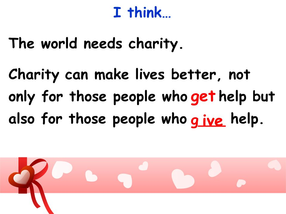 The world needs charity. Charity can make lives better, not only for those people who help but also for those people who help. get ive g___