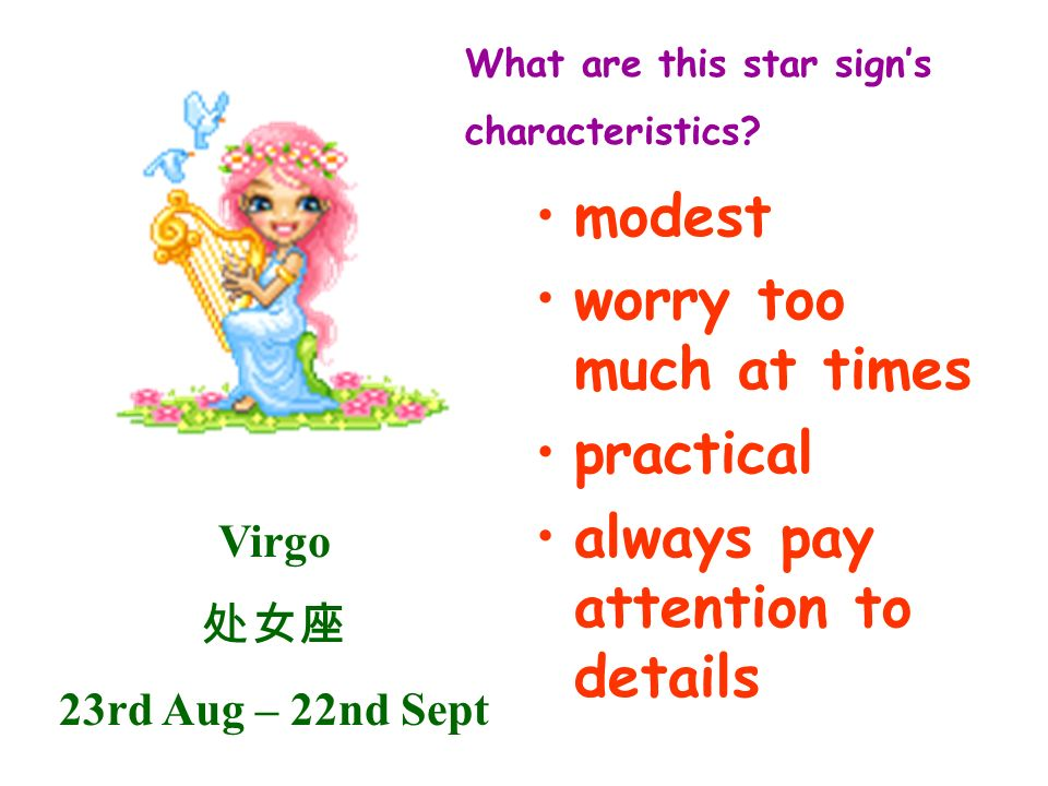 Virgo 23rd Aug – 22nd Sept What are this star signs characteristics? modest worry too much at times practical always pay attention to details