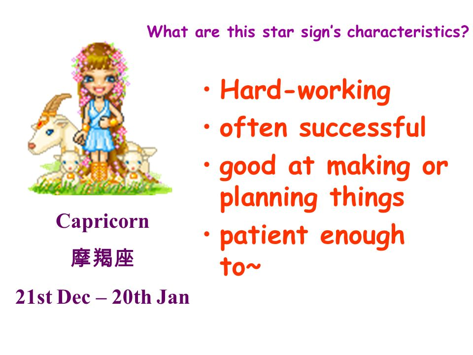 Capricorn 21st Dec – 20th Jan What are this star signs characteristics? Hard-working often successful good at making or planning things patient enough