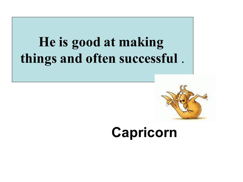He is good at making things and often successful. Capricorn