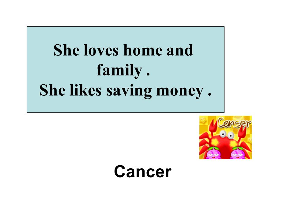 She loves home and family. She likes saving money. Cancer