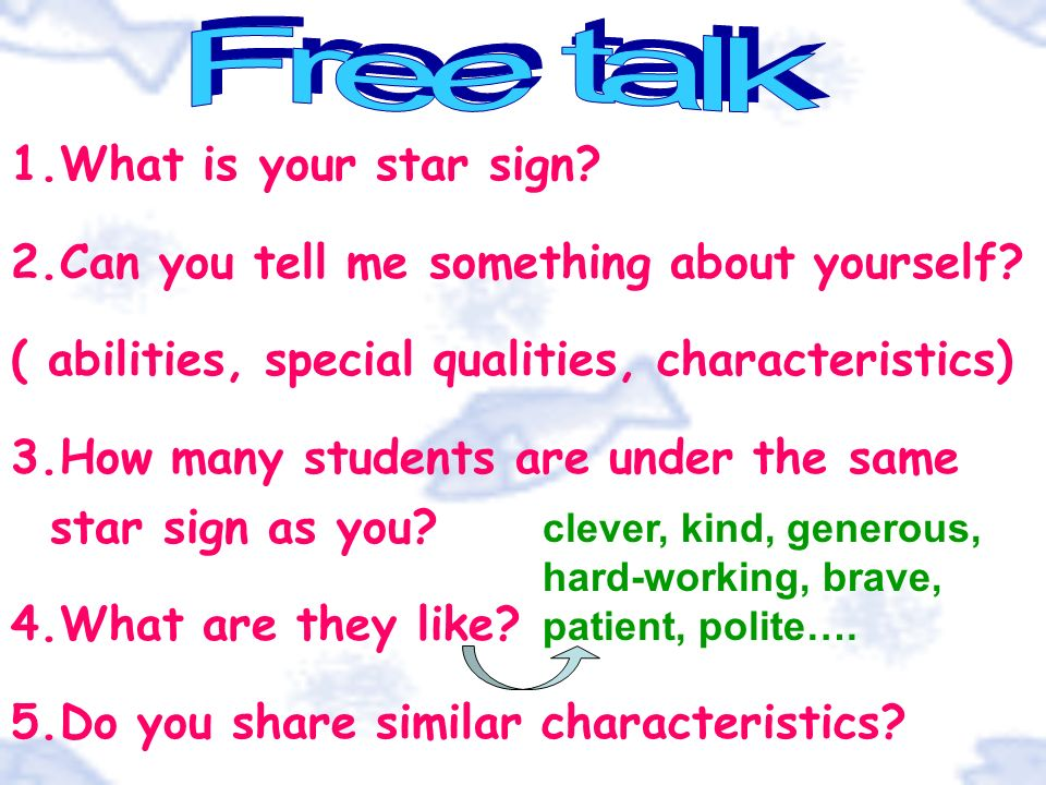 1.What is your star sign? 2.Can you tell me something about yourself? ( abilities, special qualities, characteristics) 3.How many students are under t