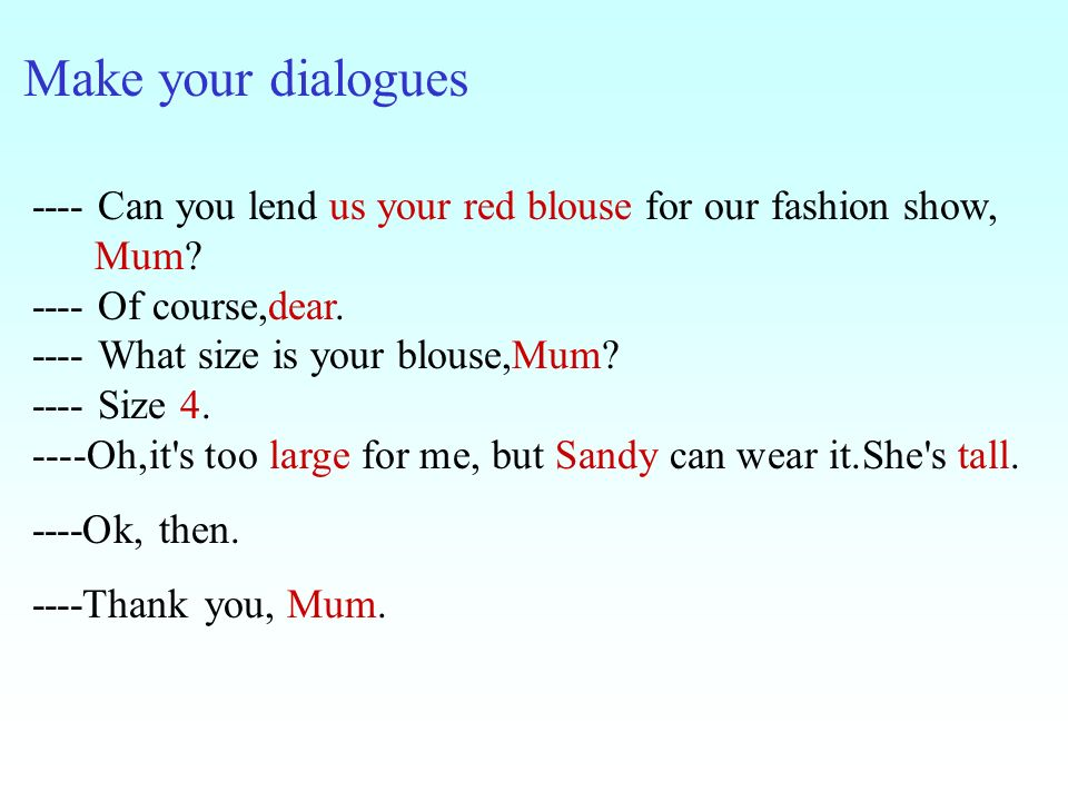 Make your dialogues ---- Can you lend us your red blouse for our fashion show, Mum? ---- Of course,dear. ---- What size is your blouse,Mum? ---- Size