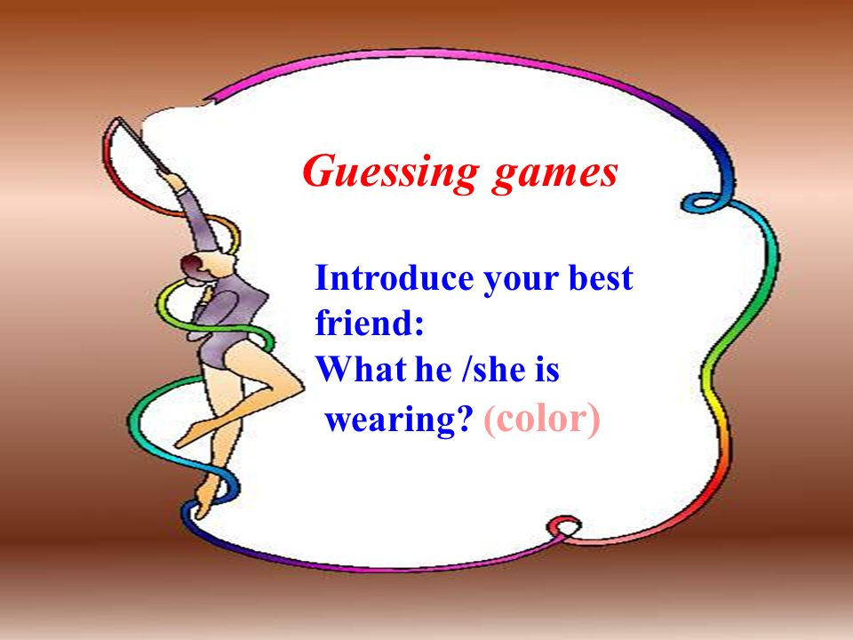 Guessing games Introduce your best friend: What he /she is wearing ( color)