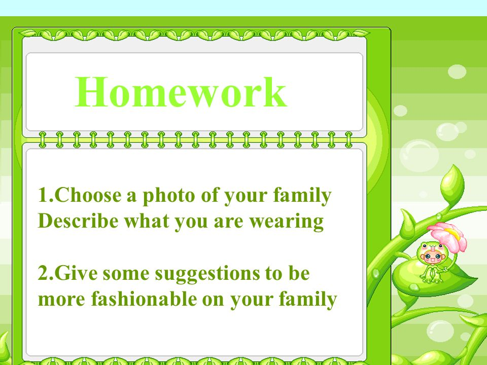 Homework 1.Choose a photo of your family Describe what you are wearing 2.Give some suggestions to be more fashionable on your family