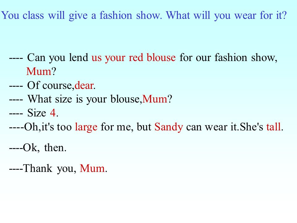 You class will give a fashion show. What will you wear for it? ---- Can you lend us your red blouse for our fashion show, Mum? ---- Of course,dear. --