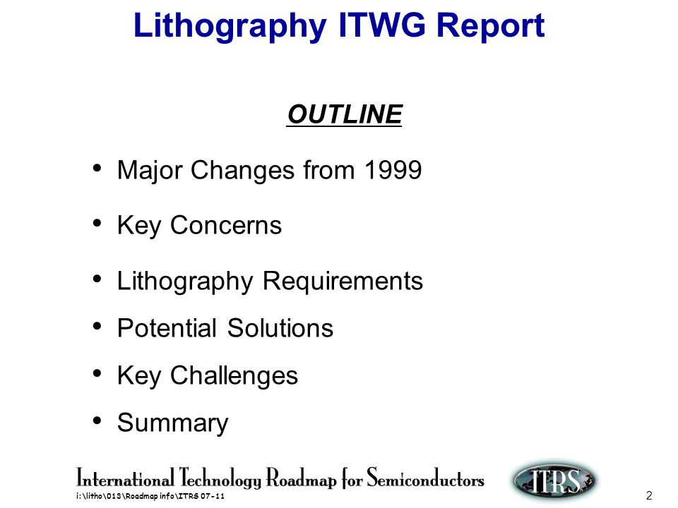 i:\litho\013\Roadmap info\ITRS 07-11 2 Lithography ITWG Report OUTLINE Major Changes from 1999 Key Concerns Lithography Requirements Potential Solutio