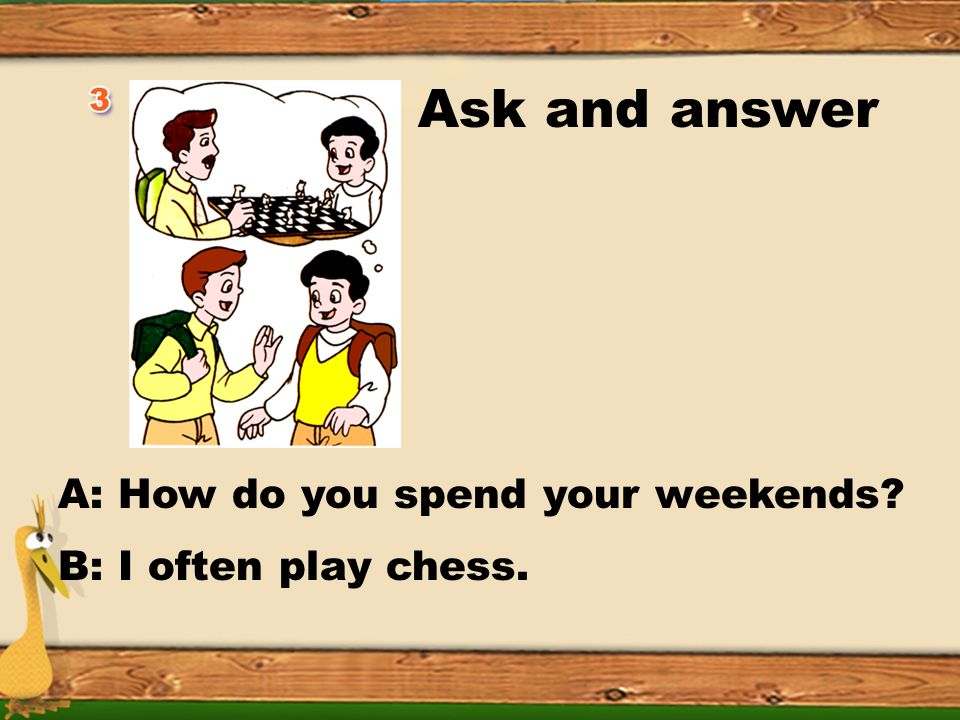 Ask and answer A: How do you spend your weekends B: I often surf the Internet.