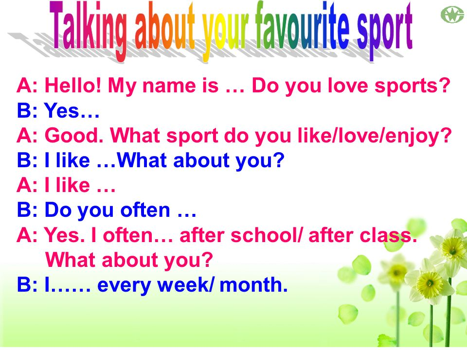 A: Hello! My name is … Do you love sports? B: Yes… A: Good. What sport do you like/love/enjoy? B: I like …What about you? A: I like … B: Do you often