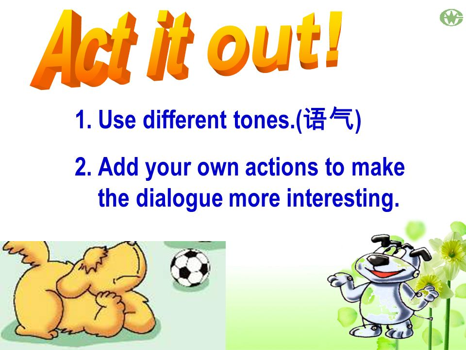 1.Use different tones.( ) 2.Add your own actions to make the dialogue more interesting.
