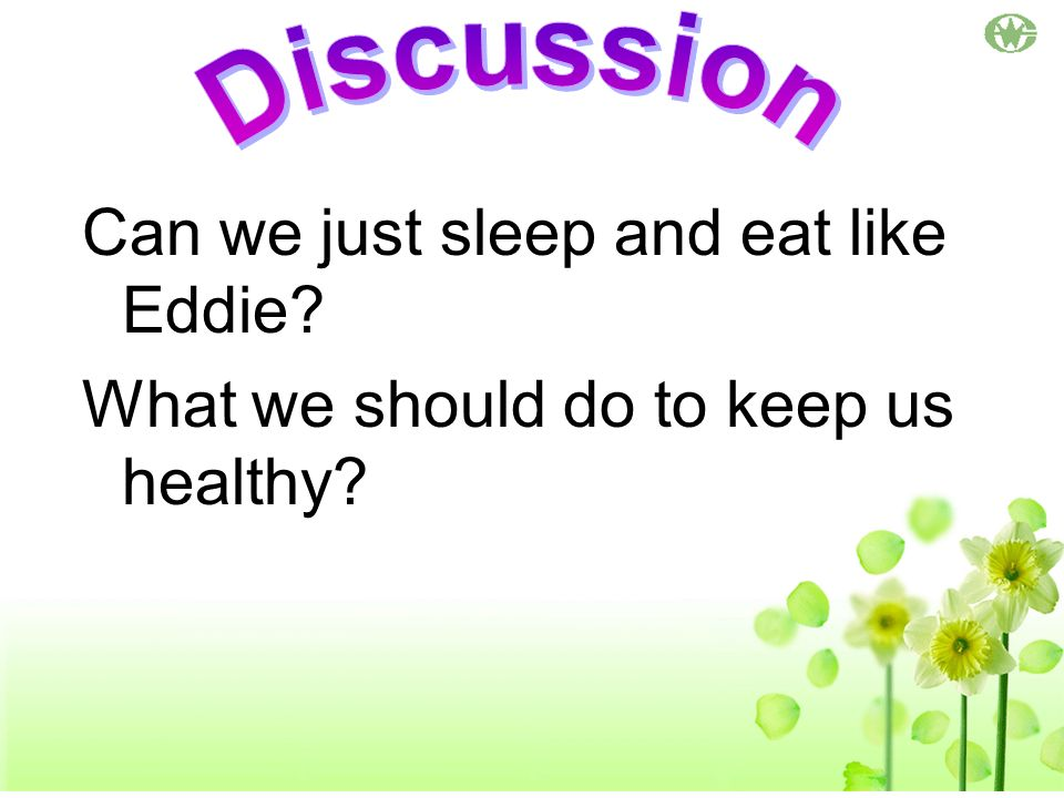 Can we just sleep and eat like Eddie? What we should do to keep us healthy?