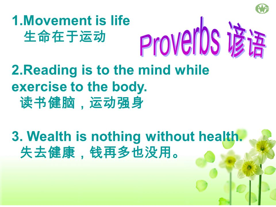 1.Movement is life 2.Reading is to the mind while exercise to the body. 3. Wealth is nothing without health.