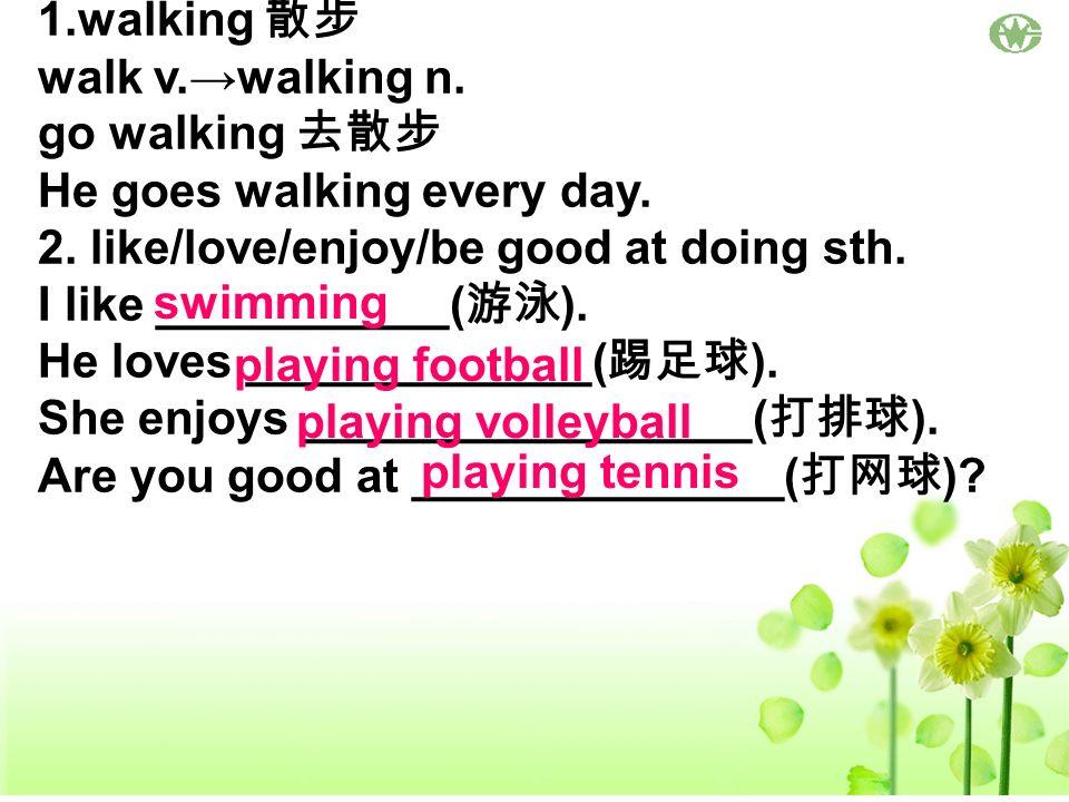 1.walking walk v.walking n. go walking He goes walking every day. 2. like/love/enjoy/be good at doing sth. I like ___________( ). He loves ___________