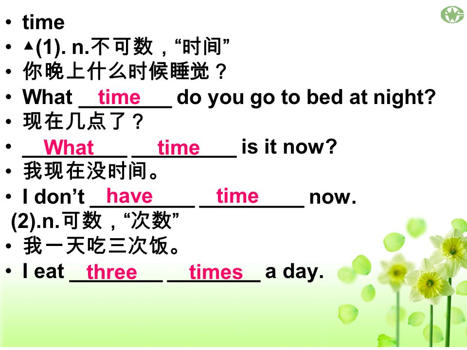 time (1). n. What ________ do you go to bed at night? _________ _________ is it now? I dont _________ _________ now. (2).n. I eat ________ ________ a