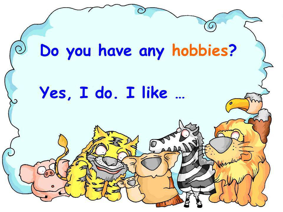 Do you have any hobbies Yes, I do. I like …