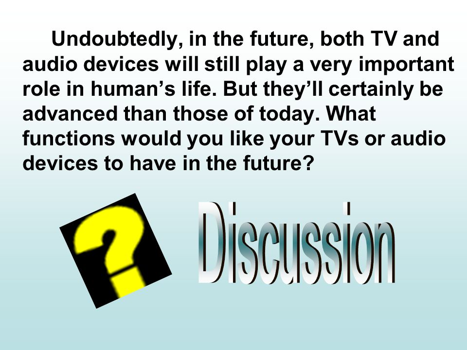 Undoubtedly, in the future, both TV and audio devices will still play a very important role in humans life.