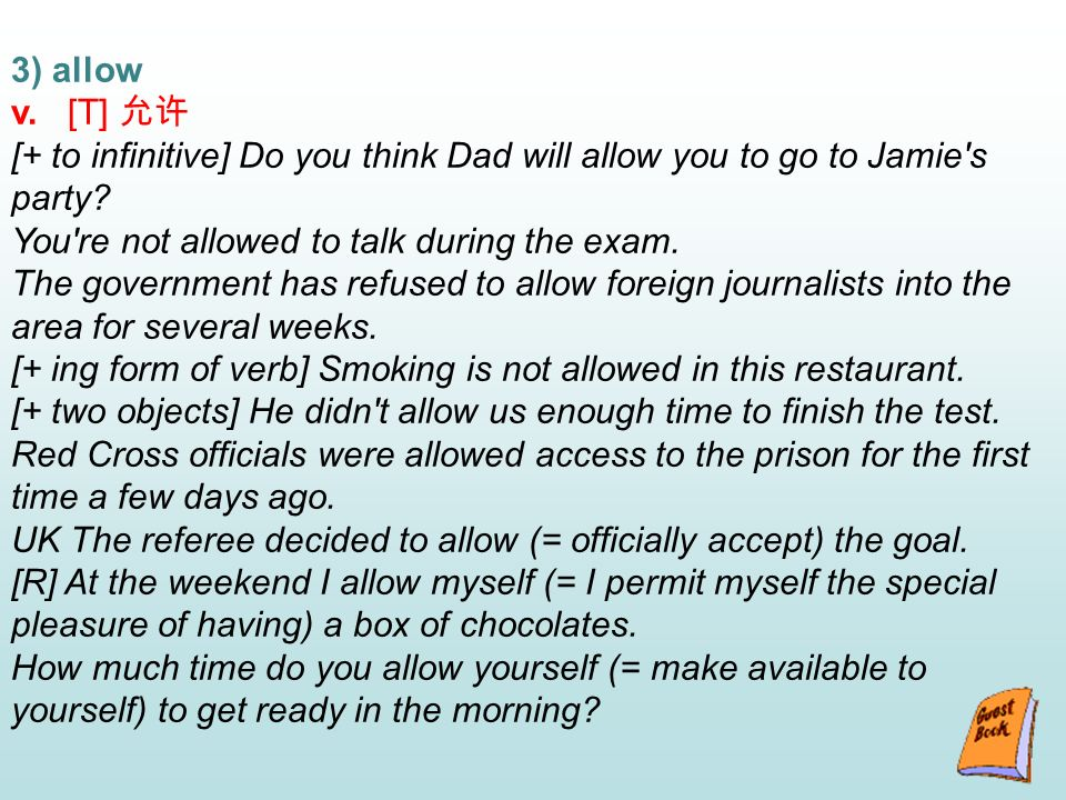 3) allow v. [T] [+ to infinitive] Do you think Dad will allow you to go to Jamie s party.
