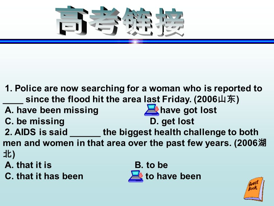 1. Police are now searching for a woman who is reported to ____ since the flood hit the area last Friday. (2006 ) A. have been missing B. have got los