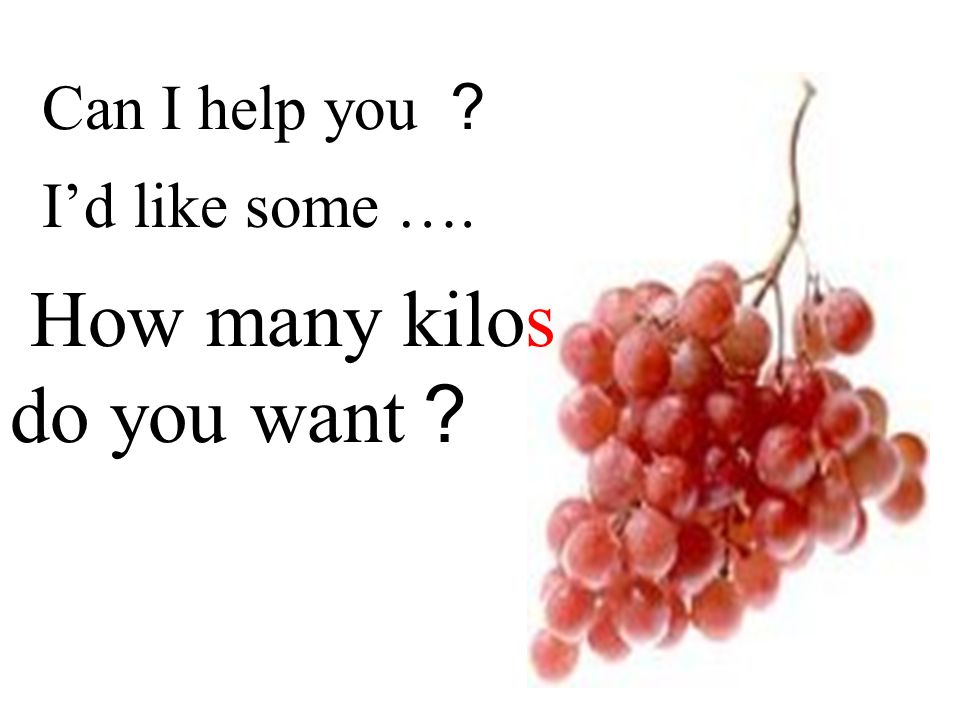 Id like some …. Can I help you How many kilos do you want