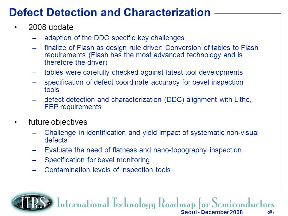 13 Seoul - December 200813 Wafer Contamination and Environment Control Focus items (Ultrapure Water, Chemicals, Gas, Airborne/Surface Molecular Contamination) –Particles: Measurement, composition, critical size, identify yield correlation, deposition model –Organics: Measurement, speciation, identify yield correlation, deposition model –Ions and molecular contamination: Deposition model –CVD/ALD precursor contamination control requirements –Airborne Molecular Contamination integrated control concept, metrology requirements