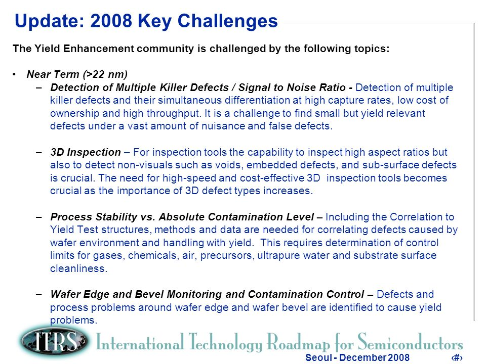 9 Seoul - December 20089 Update: 2008 Key Challenges The Yield Enhancement community is challenged by the following topics: Long Term (<22 nm) –Non-Visual Defects and Process Variations – Increasing yield loss due to non- visual defects and process variations requires new approaches in methodologies, diagnostics and control.