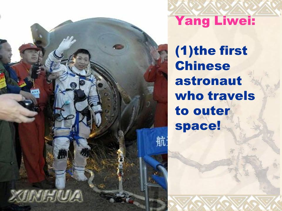 Yang Liwei: (1)the first Chinese astronaut who travels to outer space!