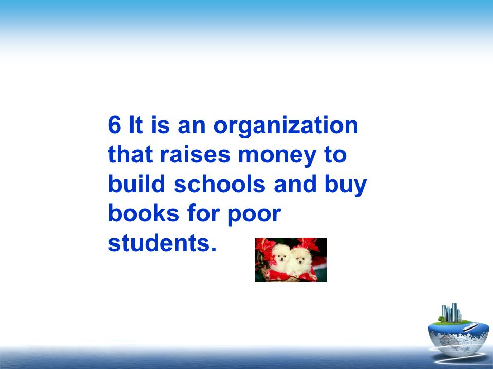 6 It is an organization that raises money to build schools and buy books for poor students.