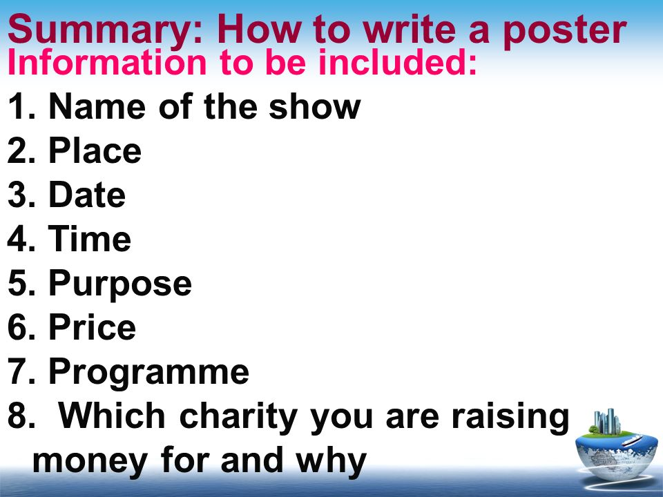 Summary: How to write a poster Information to be included: 1. Name of the show 2. Place 3. Date 4. Time 5. Purpose 6. Price 7. Programme 8. Which char