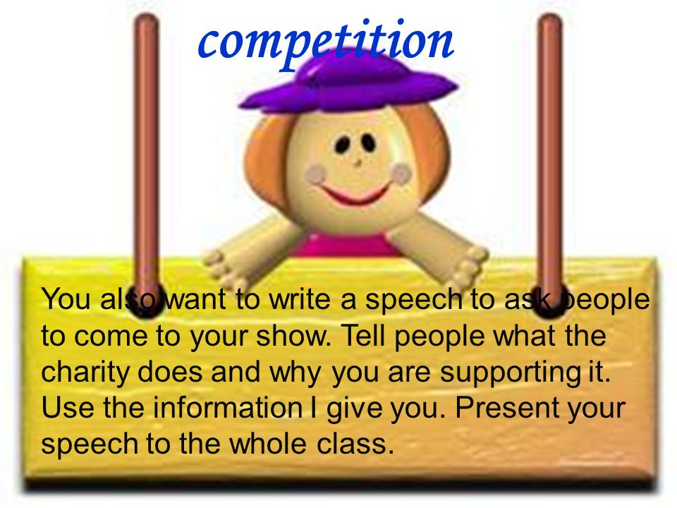 competition You also want to write a speech to ask people to come to your show. Tell people what the charity does and why you are supporting it. Use t