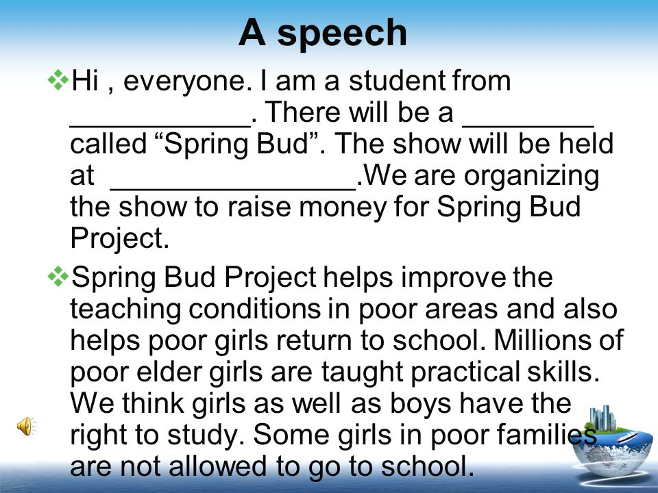 A speech Hi, everyone. I am a student from ___________. There will be a ________ called Spring Bud. The show will be held at _______________.We are or