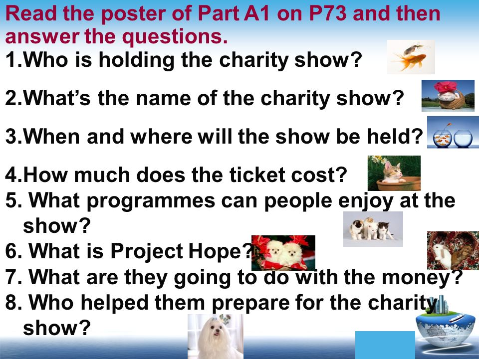 Read the poster of Part A1 on P73 and then answer the questions. 1.Who is holding the charity show? 2.Whats the name of the charity show? 3.When and w